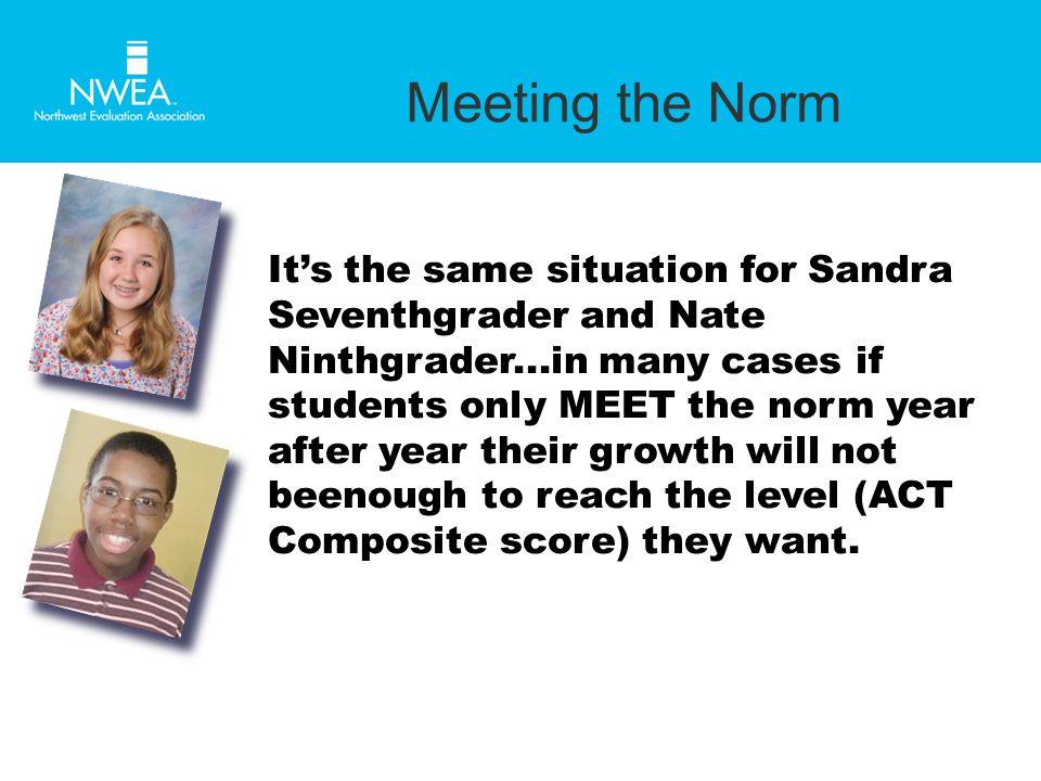 Meeting the Norm It's the same situation for Sandra Seventhgrader and Nate Ninthgrader...in many cases if students only MEET the norm year after year their growth will not beenough to reach the level (ACT Composite score) they want.