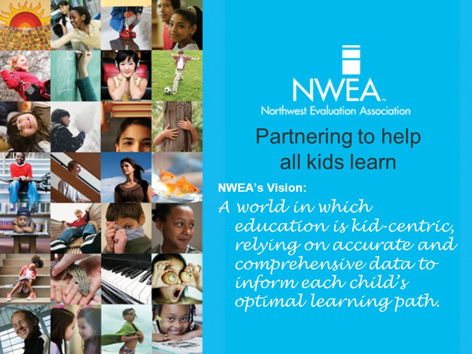NWEA's Vision: A world in which education is kid-centric, relying on accurate and comprehensive data to inform each child's optimal learning path.