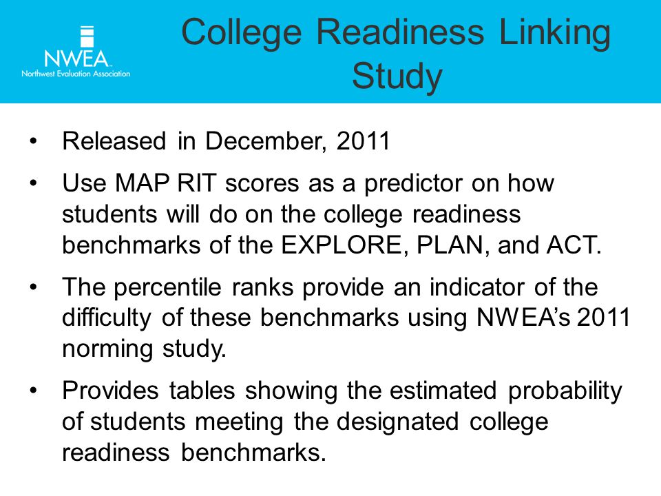 College Readiness Linking Study Released in December, 2011 Use MAP RIT scores as a predictor on how students will do on the college readiness benchmarks of the EXPLORE, PLAN, and ACT.
