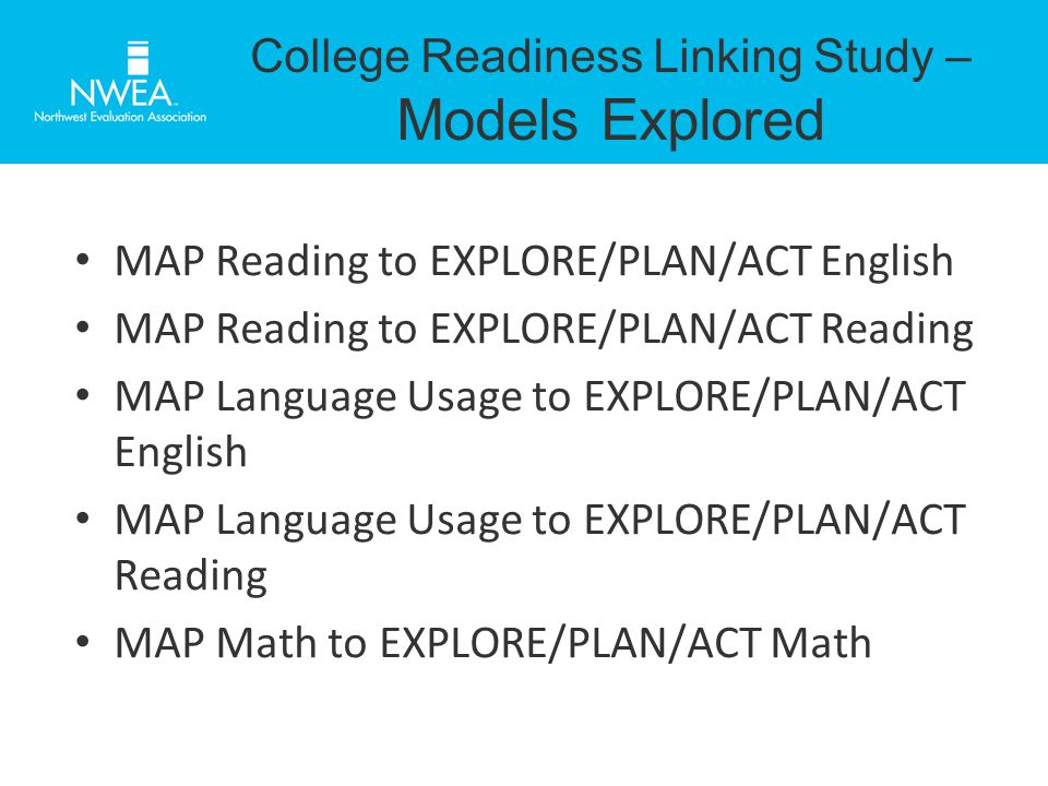 College Readiness Linking Study – Models Explored MAP Reading to EXPLORE/PLAN/ACT English MAP Reading to EXPLORE/PLAN/ACT Reading MAP Language Usage to EXPLORE/PLAN/ACT English MAP Language Usage to EXPLORE/PLAN/ACT Reading MAP Math to EXPLORE/PLAN/ACT Math