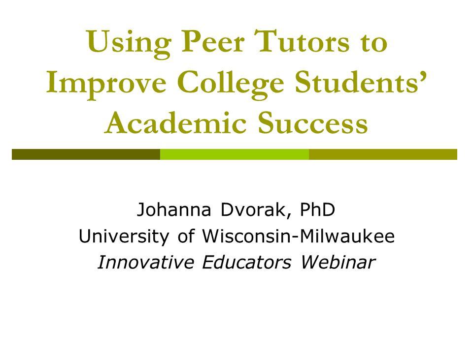 Using Peer Tutors to Improve College Students' Academic Success Johanna Dvorak, PhD University of Wisconsin-Milwaukee Innovative Educators Webinar
