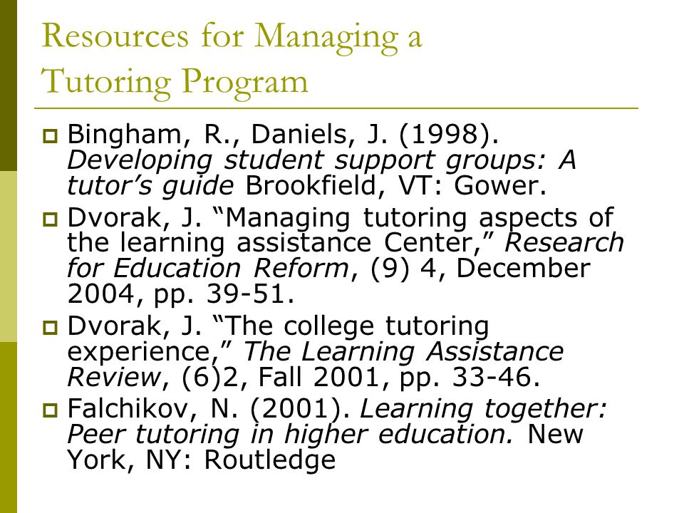 Resources for Managing a Tutoring Program  Bingham, R., Daniels, J. (1998). Developing student support groups: A tutor's guide Brookfield, VT: Gower.