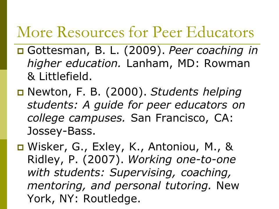 More Resources for Peer Educators  Gottesman, B. L. (2009). Peer coaching in higher education. Lanham, MD: Rowman & Littlefield.  Newton, F. B. (200