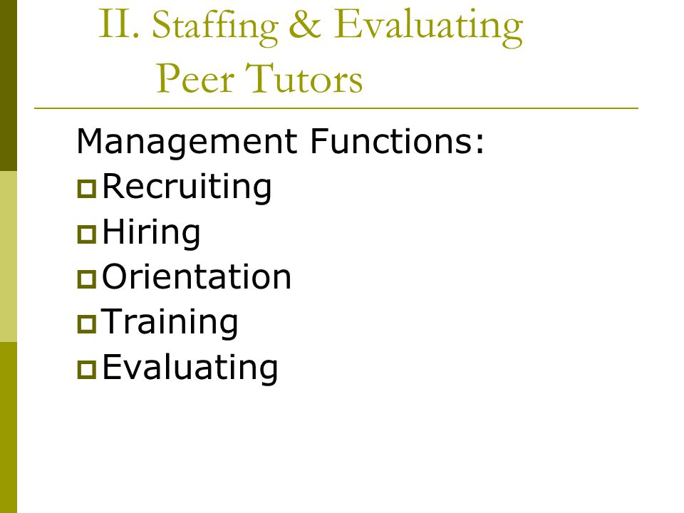 II. Staffing & Evaluating Peer Tutors Management Functions:  Recruiting  Hiring  Orientation  Training  Evaluating