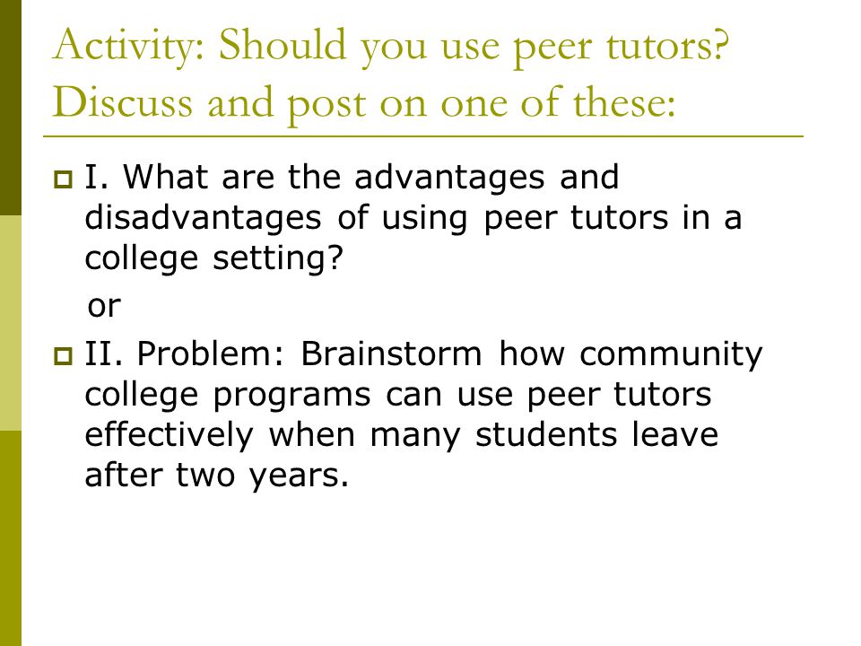 Activity: Should you use peer tutors? Discuss and post on one of these:  I. What are the advantages and disadvantages of using peer tutors in a colle