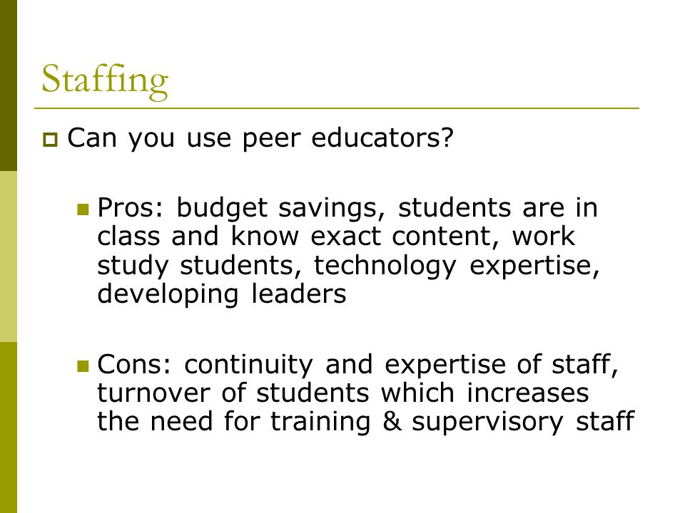 Staffing  Can you use peer educators? Pros: budget savings, students are in class and know exact content, work study students, technology expertise,