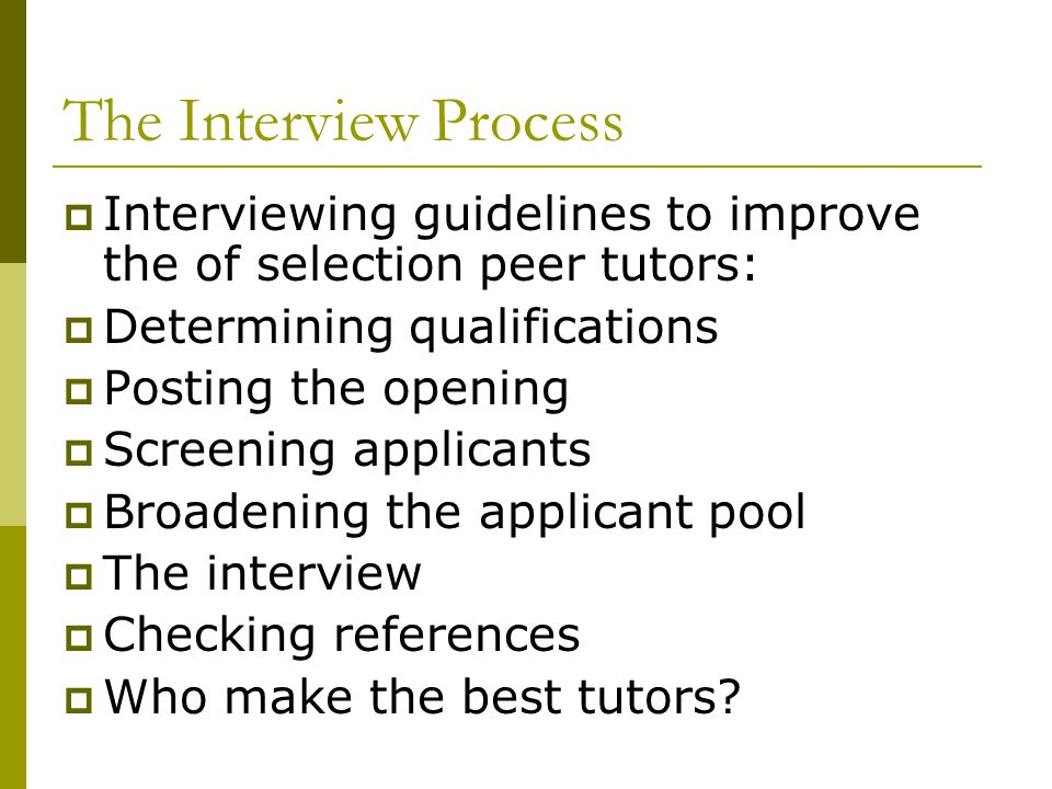 The Interview Process  Interviewing guidelines to improve the of selection peer tutors:  Determining qualifications  Posting the opening  Screenin