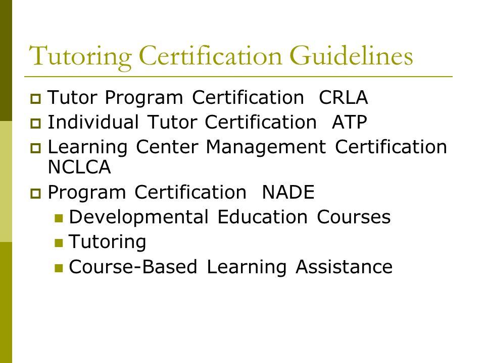 Tutoring Certification Guidelines  Tutor Program Certification CRLA  Individual Tutor Certification ATP  Learning Center Management Certification N