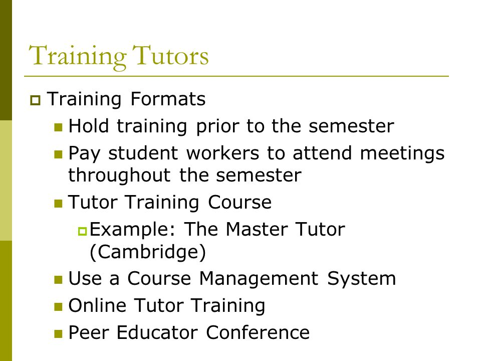 Training Tutors  Training Formats Hold training prior to the semester Pay student workers to attend meetings throughout the semester Tutor Training C