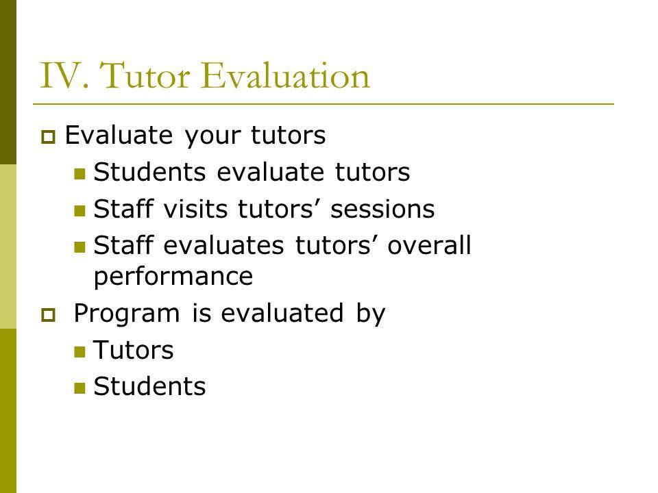 IV. Tutor Evaluation  Evaluate your tutors Students evaluate tutors Staff visits tutors' sessions Staff evaluates tutors' overall performance  Progr