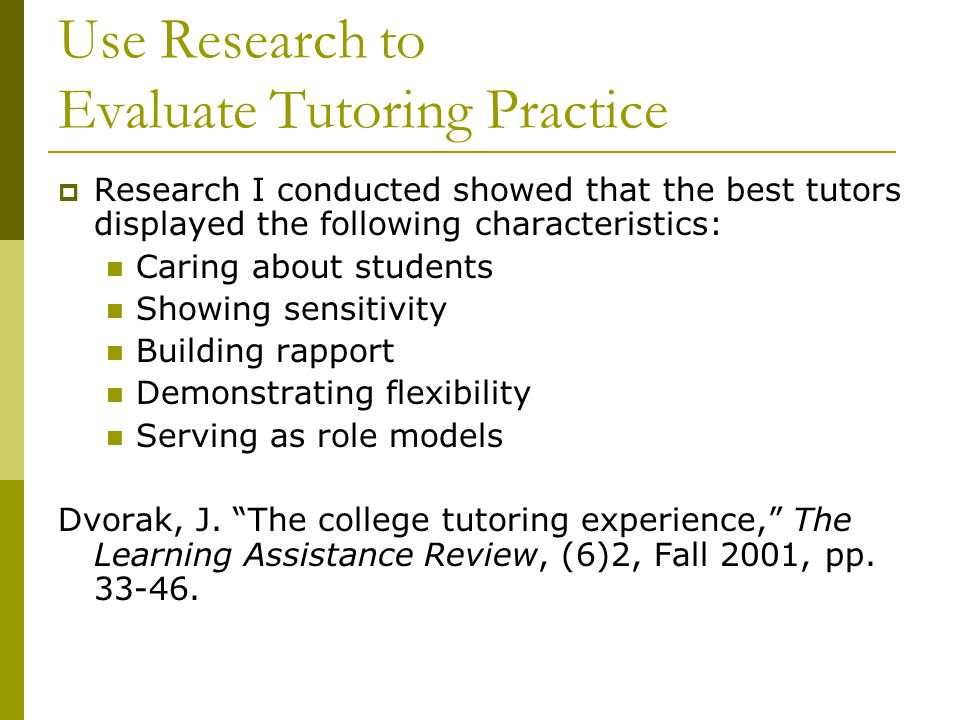 Use Research to Evaluate Tutoring Practice  Research I conducted showed that the best tutors displayed the following characteristics: Caring about st