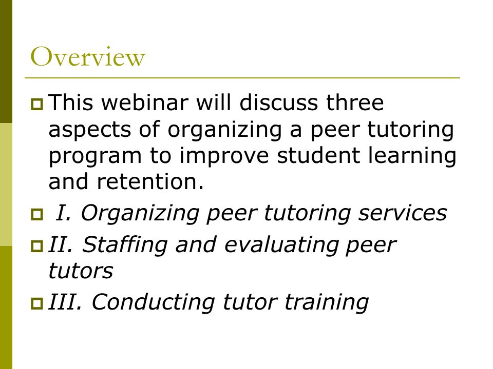 Overview  This webinar will discuss three aspects of organizing a peer tutoring program to improve student learning and retention.  I. Organizing pe