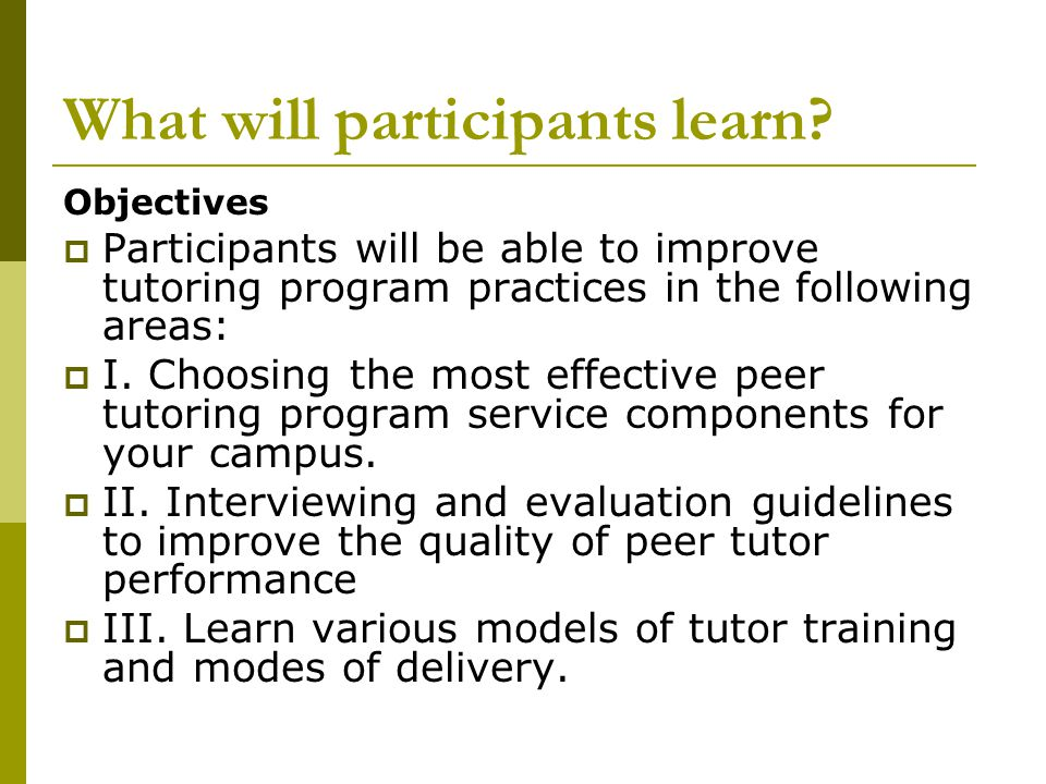 What will participants learn? Objectives  Participants will be able to improve tutoring program practices in the following areas:  I. Choosing the m