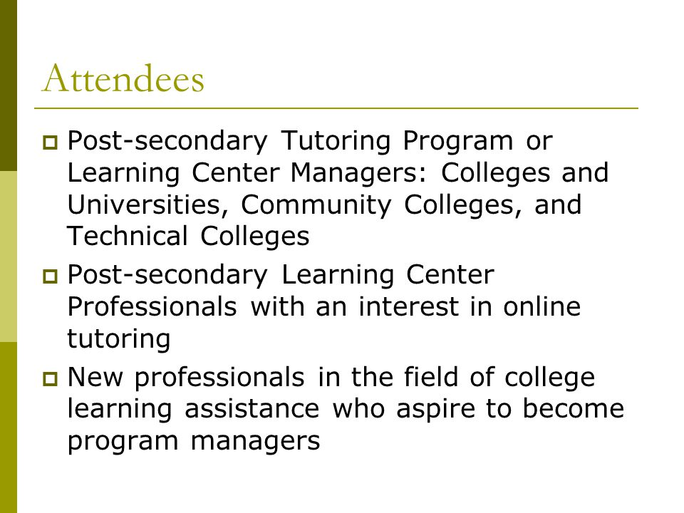 Attendees  Post-secondary Tutoring Program or Learning Center Managers: Colleges and Universities, Community Colleges, and Technical Colleges  Post-