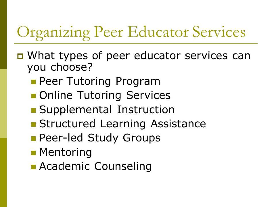 Organizing Peer Educator Services  What types of peer educator services can you choose? Peer Tutoring Program Online Tutoring Services Supplemental I