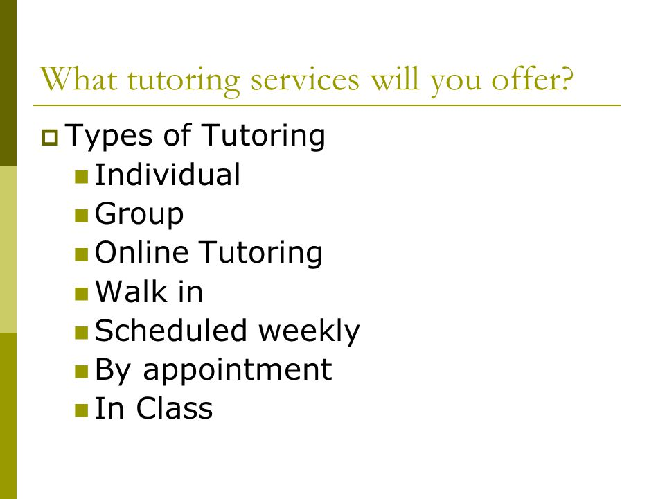 What tutoring services will you offer?  Types of Tutoring Individual Group Online Tutoring Walk in Scheduled weekly By appointment In Class
