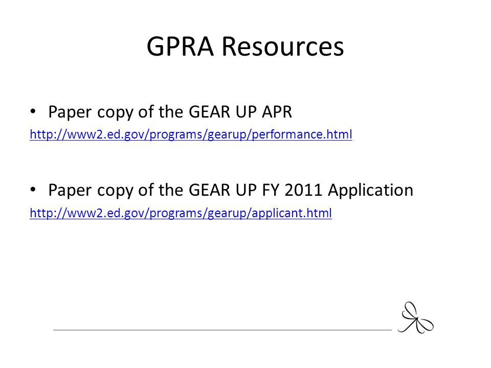 GPRA Resources Paper copy of the GEAR UP APR http://www2.ed.gov/programs/gearup/performance.html Paper copy of the GEAR UP FY 2011 Application http://
