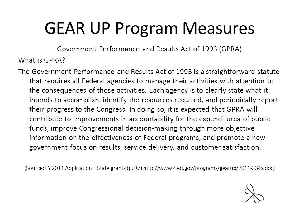 GEAR UP Program Measures Government Performance and Results Act of 1993 (GPRA) What is GPRA? The Government Performance and Results Act of 1993 is a s