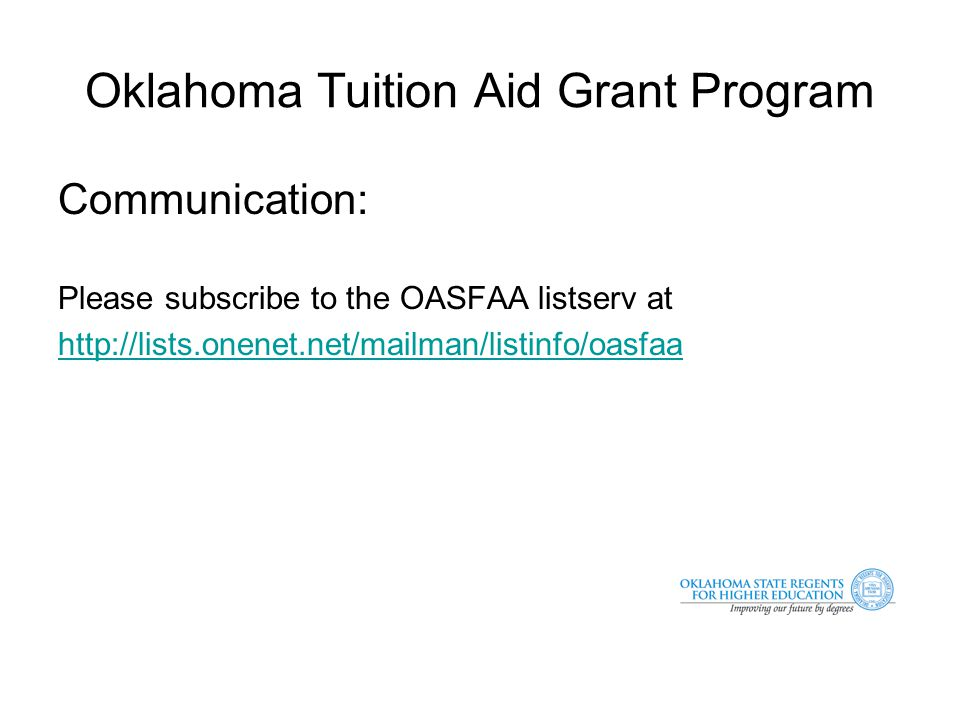 Oklahoma Tuition Aid Grant Program Communication: Please subscribe to the OASFAA listserv at http://lists.onenet.net/mailman/listinfo/oasfaa