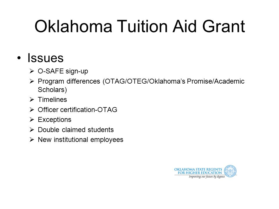 Oklahoma Tuition Aid Grant Issues  O-SAFE sign-up  Program differences (OTAG/OTEG/Oklahoma's Promise/Academic Scholars)  Timelines  Officer certification-OTAG  Exceptions  Double claimed students  New institutional employees