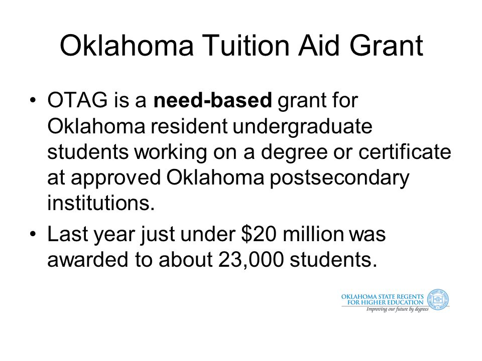 Oklahoma Tuition Aid Grant OTAG is a need-based grant for Oklahoma resident undergraduate students working on a degree or certificate at approved Oklahoma postsecondary institutions.