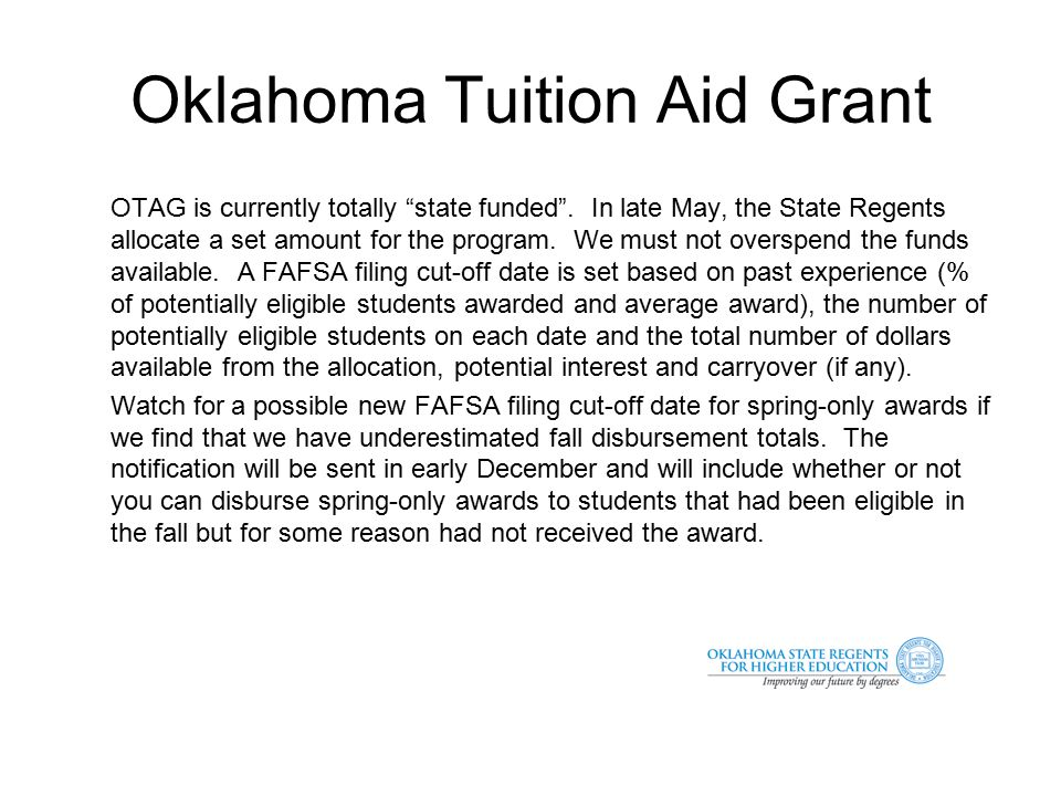 Oklahoma Tuition Aid Grant Example E-Mail Notification With Fall 2013 OTAG disbursement activity now finalized by most institutions, we have identified uncommitted funds that will accommodate the extension of the FAFSA receipt date cutoff for OTAG awards for Spring 2014 to 4/7/2013.
