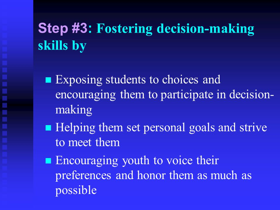 Step #3: Fostering decision-making skills by Exposing students to choices and encouraging them to participate in decision- making Helping them set per