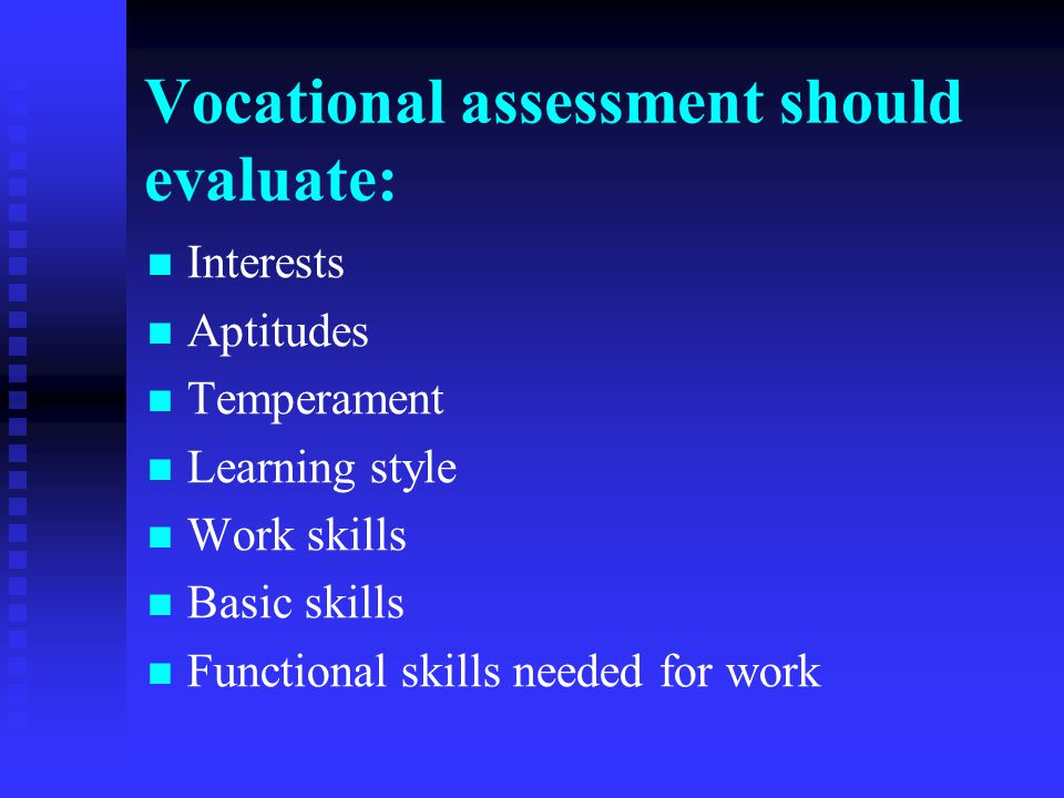 Vocational assessment should evaluate: Interests Aptitudes Temperament Learning style Work skills Basic skills Functional skills needed for work