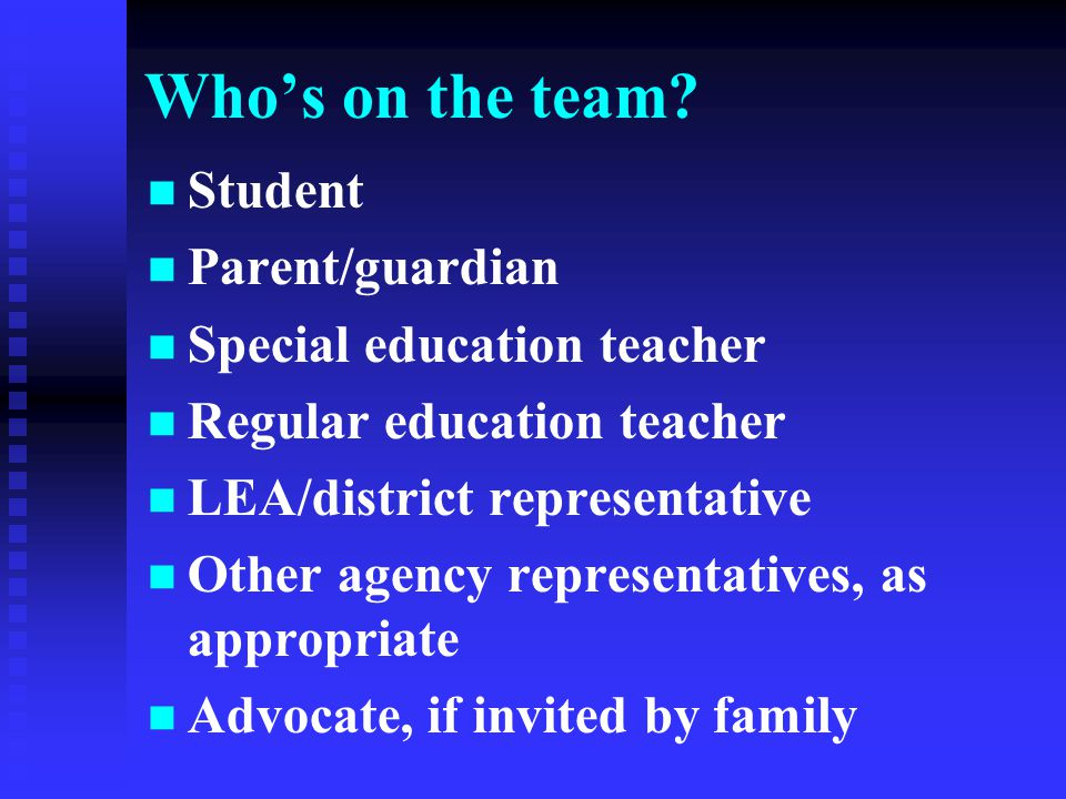 Who's on the team? Student Parent/guardian Special education teacher Regular education teacher LEA/district representative Other agency representative