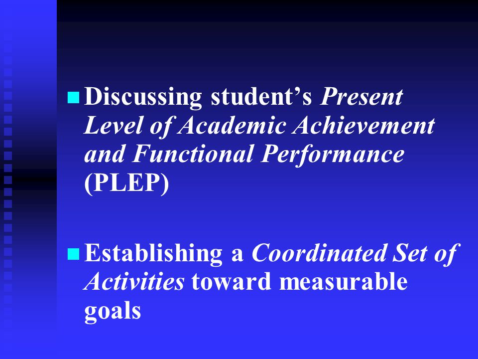 Discussing student's Present Level of Academic Achievement and Functional Performance (PLEP) Establishing a Coordinated Set of Activities toward measu