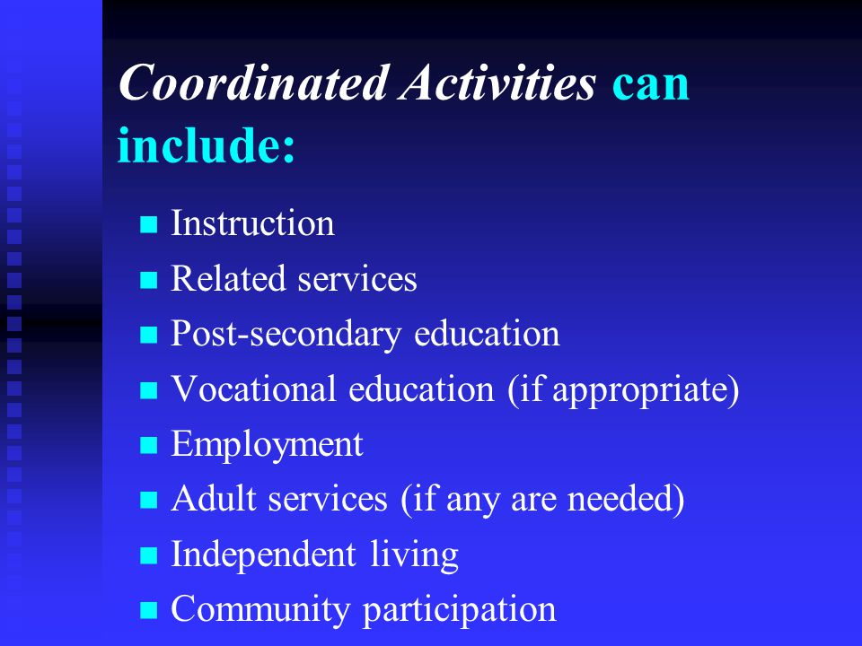 Coordinated Activities can include: Instruction Related services Post-secondary education Vocational education (if appropriate) Employment Adult servi