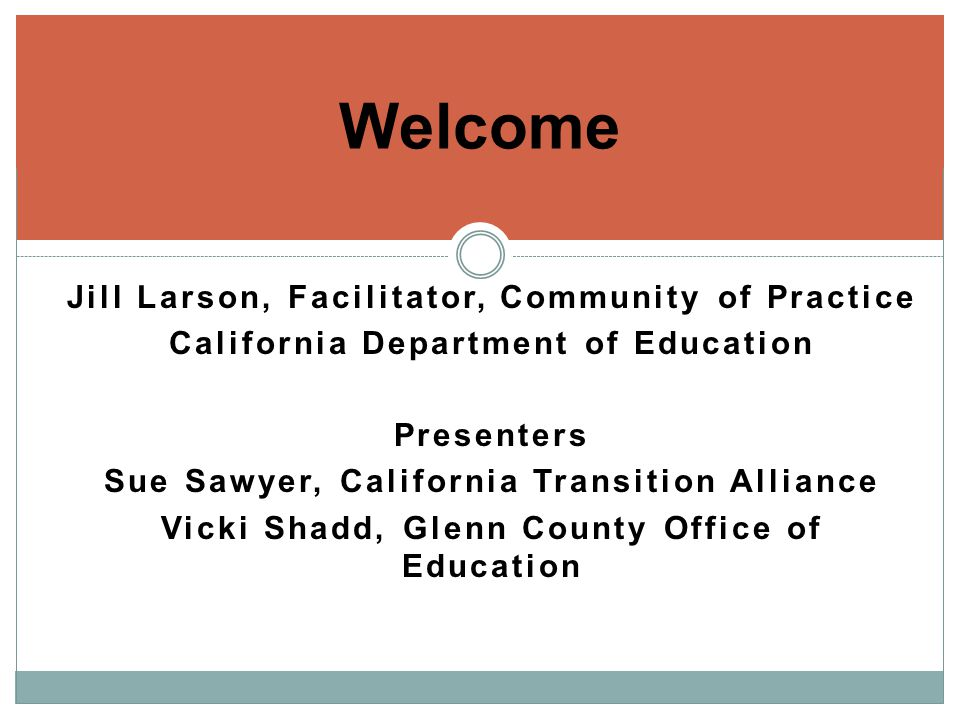 Jill Larson, Facilitator, Community of Practice California Department of Education Presenters Sue Sawyer, California Transition Alliance Vicki Shadd, Glenn County Office of Education Welcome