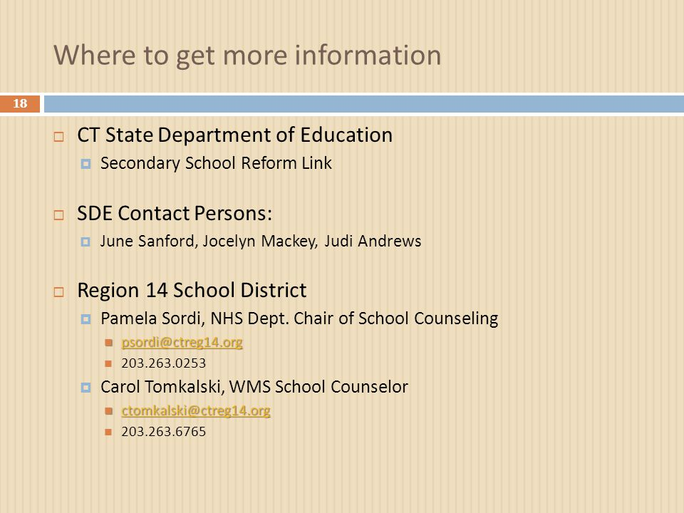 Where to get more information 18  CT State Department of Education  Secondary School Reform Link  SDE Contact Persons:  June Sanford, Jocelyn Mackey, Judi Andrews  Region 14 School District  Pamela Sordi, NHS Dept.