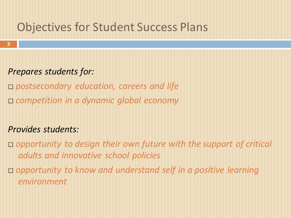 Objectives for Student Success Plans 2 Prepares students for: □ postsecondary education, careers and life □ competition in a dynamic global economy Provides students: □ opportunity to design their own future with the support of critical adults and innovative school policies □ opportunity to know and understand self in a positive learning environment