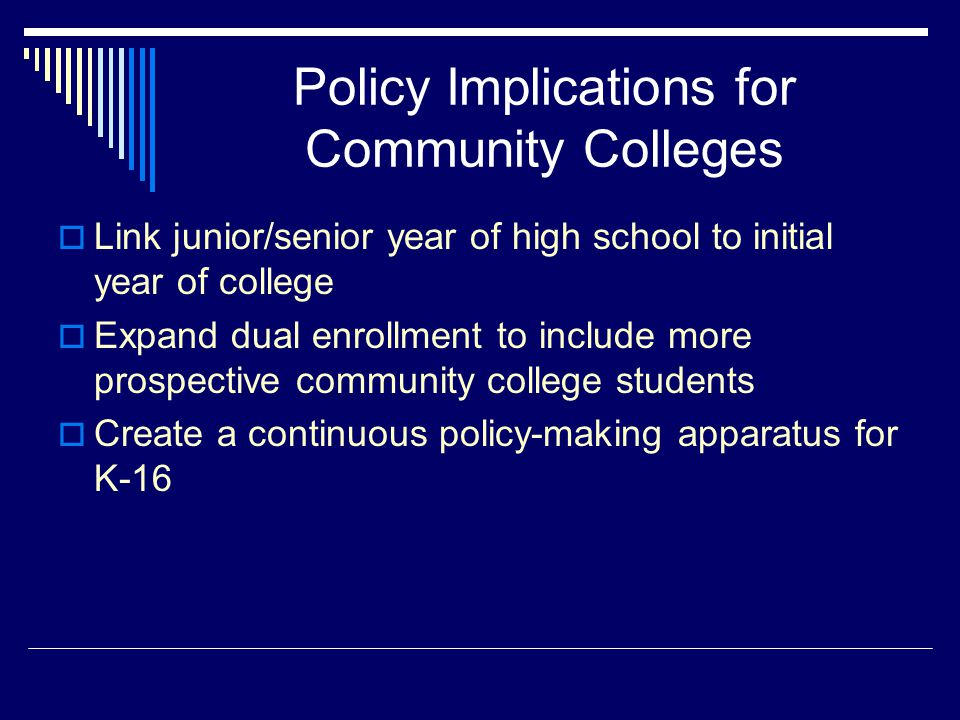 Policy Implications for Community Colleges  Link junior/senior year of high school to initial year of college  Expand dual enrollment to include more prospective community college students  Create a continuous policy-making apparatus for K-16