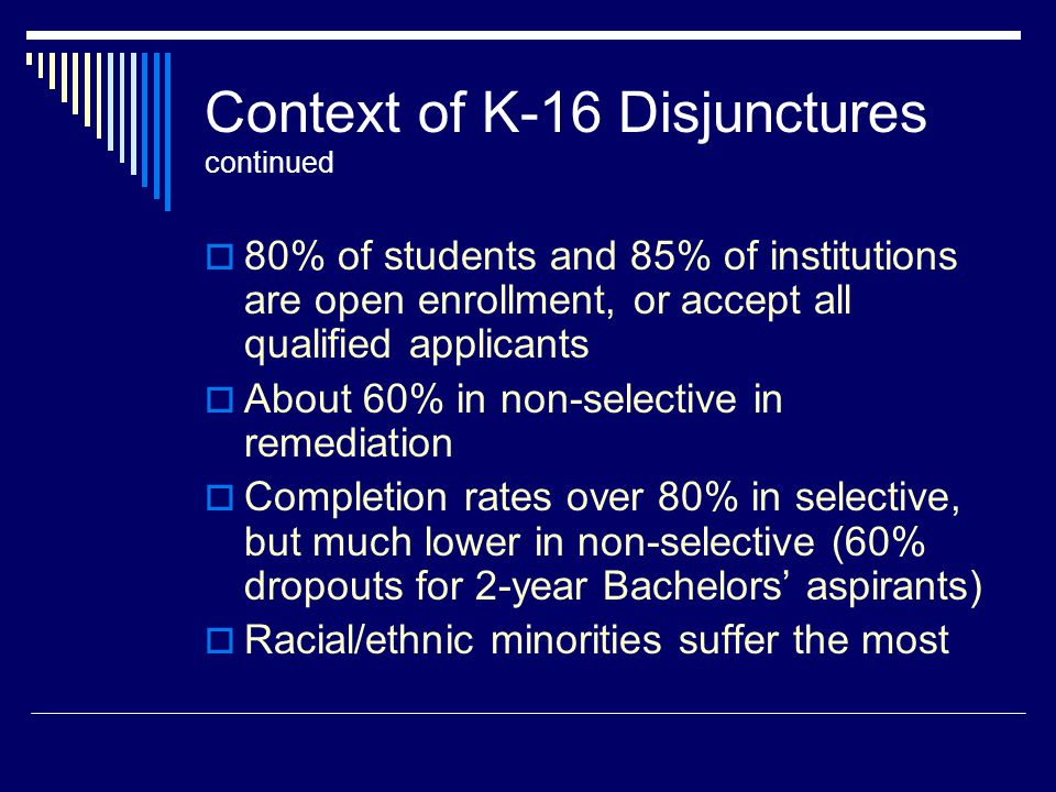 Context of K-16 Disjunctures continued  80% of students and 85% of institutions are open enrollment, or accept all qualified applicants  About 60% in non-selective in remediation  Completion rates over 80% in selective, but much lower in non-selective (60% dropouts for 2-year Bachelors' aspirants)  Racial/ethnic minorities suffer the most