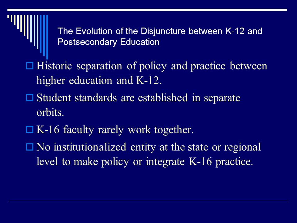 The Evolution of the Disjuncture between K-12 and Postsecondary Education  Historic separation of policy and practice between higher education and K-12.