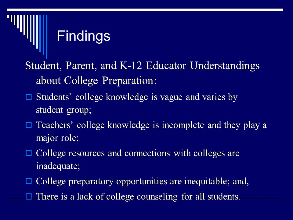 Findings Student, Parent, and K-12 Educator Understandings about College Preparation:  Students' college knowledge is vague and varies by student group;  Teachers' college knowledge is incomplete and they play a major role;  College resources and connections with colleges are inadequate;  College preparatory opportunities are inequitable; and,  There is a lack of college counseling for all students.