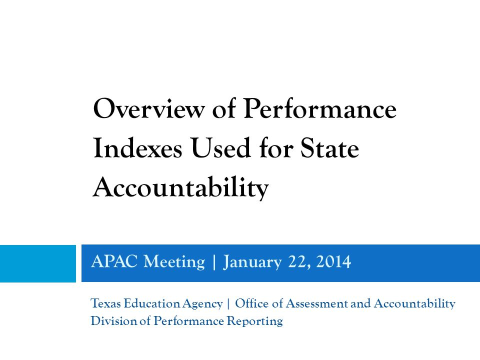 APAC Meeting | January 22, 2014 Texas Education Agency | Office of Assessment and Accountability Division of Performance Reporting Overview of Performance Indexes Used for State Accountability