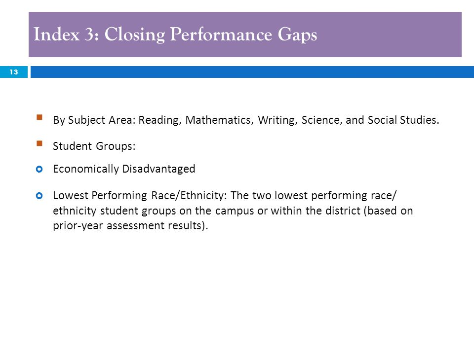 Index 3: Closing Performance Gaps 13  By Subject Area: Reading, Mathematics, Writing, Science, and Social Studies.