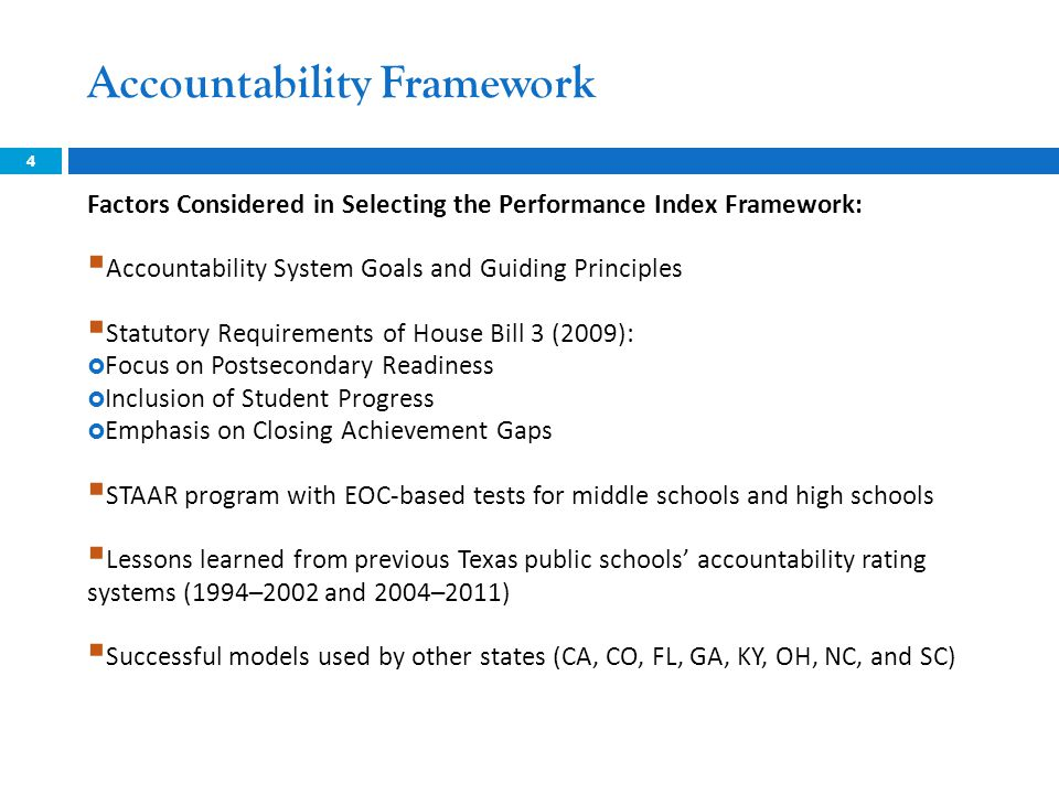 Accountability Framework 4 Factors Considered in Selecting the Performance Index Framework:  Accountability System Goals and Guiding Principles  Statutory Requirements of House Bill 3 (2009):  Focus on Postsecondary Readiness  Inclusion of Student Progress  Emphasis on Closing Achievement Gaps  STAAR program with EOC-based tests for middle schools and high schools  Lessons learned from previous Texas public schools' accountability rating systems (1994–2002 and 2004–2011)  Successful models used by other states (CA, CO, FL, GA, KY, OH, NC, and SC)