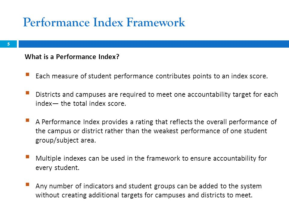 Performance Index Framework 6 For 2013 and beyond, an accountability framework of four Performance Indexes includes a broad set of measures that provide a comprehensive evaluation of the campus or district.