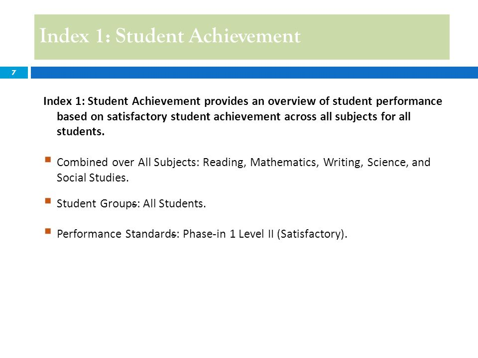 8 Index 1: Student Achievement Example: 2013 Index 1 ReadingMathematicsWritingScience Social Studies Total % Met Phase-in 1 Level II Index Points Students Met or Exceeded Phase-in 1 Level II 50+38+19+10+19=136 45%45 Students Tested 100+ +42+40+23=305 Index 1 Score45 Index 1: Construction Since Index 1 has only one indicator, the Total Index Points and Index Score are the same: Index Score = Total Index Points.