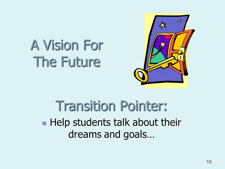 10 A Vision For The Future Transition Pointer: Help students talk about their dreams and goals… Help students talk about their dreams and goals…