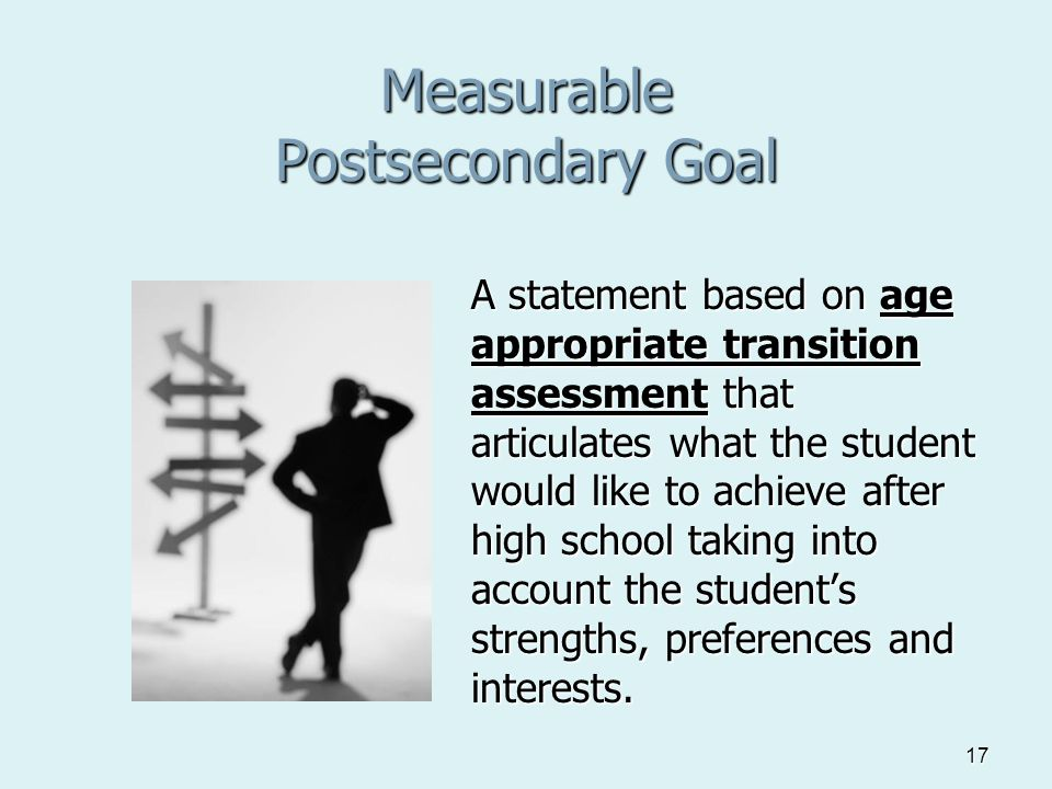 17 Measurable Postsecondary Goal A statement based on age appropriate transition assessment that articulates what the student would like to achieve after high school taking into account the student's strengths, preferences and interests.