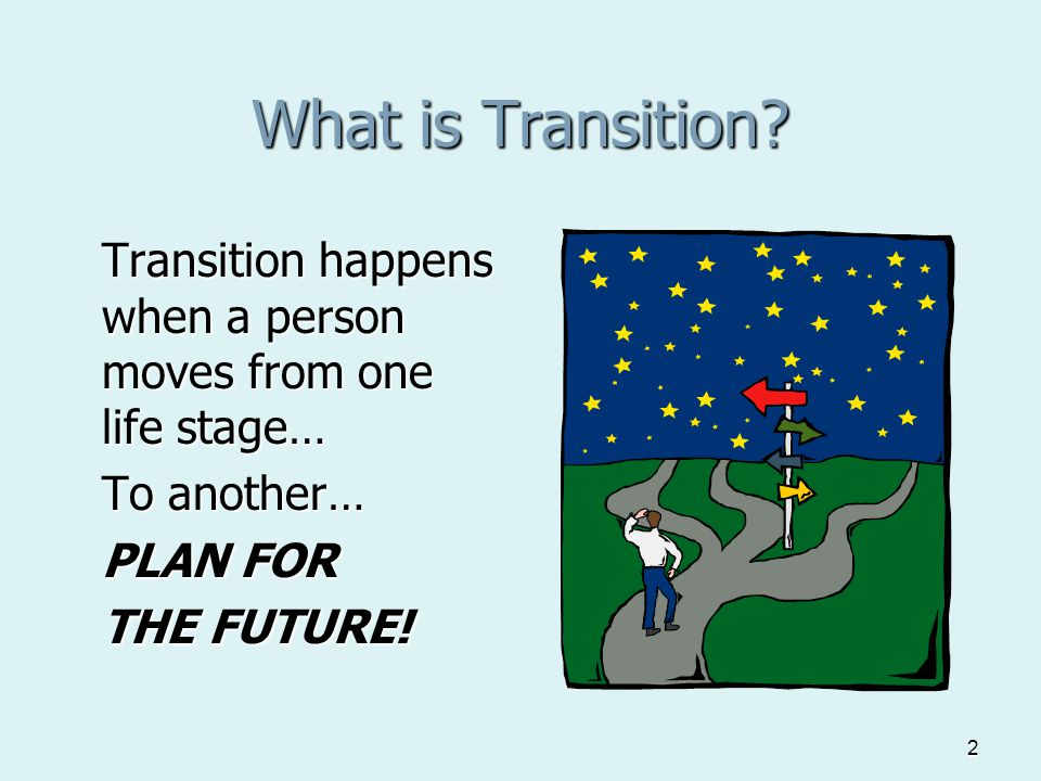 2 What is Transition? Transition happens when a person moves from one life stage… To another… PLAN FOR THE FUTURE!