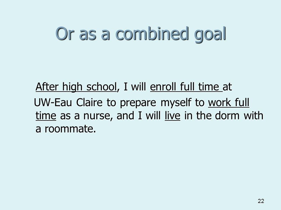 22 Or as a combined goal After high school, I will enroll full time at UW-Eau Claire to prepare myself to work full time as a nurse, and I will live in the dorm with a roommate.