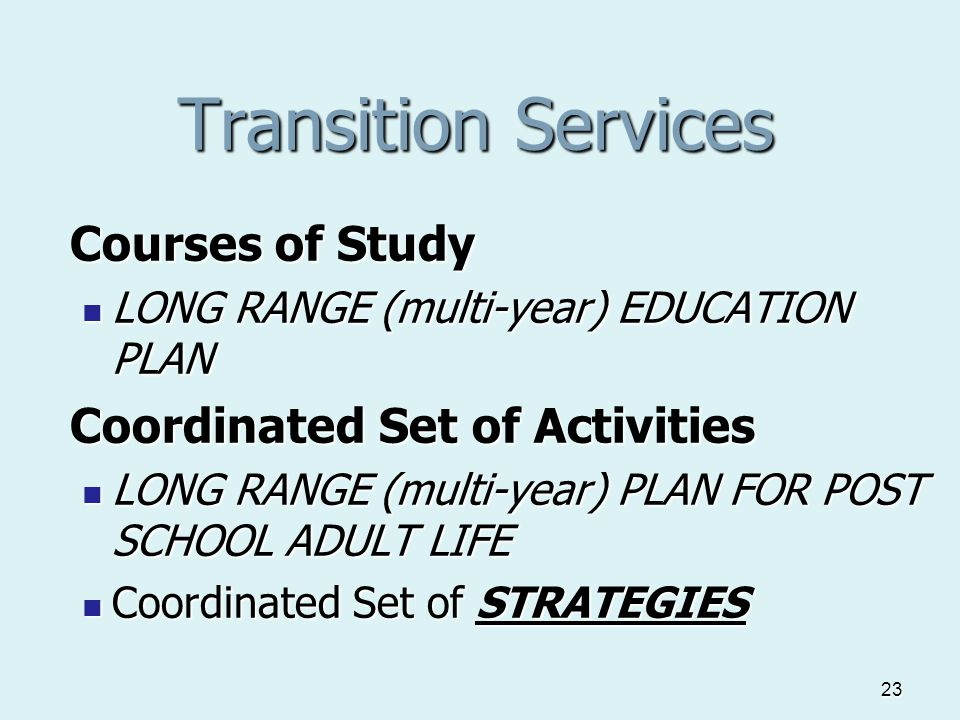 23 Transition Services Courses of Study LONG RANGE (multi-year) EDUCATION PLAN LONG RANGE (multi-year) EDUCATION PLAN Coordinated Set of Activities LONG RANGE (multi-year) PLAN FOR POST SCHOOL ADULT LIFE LONG RANGE (multi-year) PLAN FOR POST SCHOOL ADULT LIFE Coordinated Set of STRATEGIES Coordinated Set of STRATEGIES
