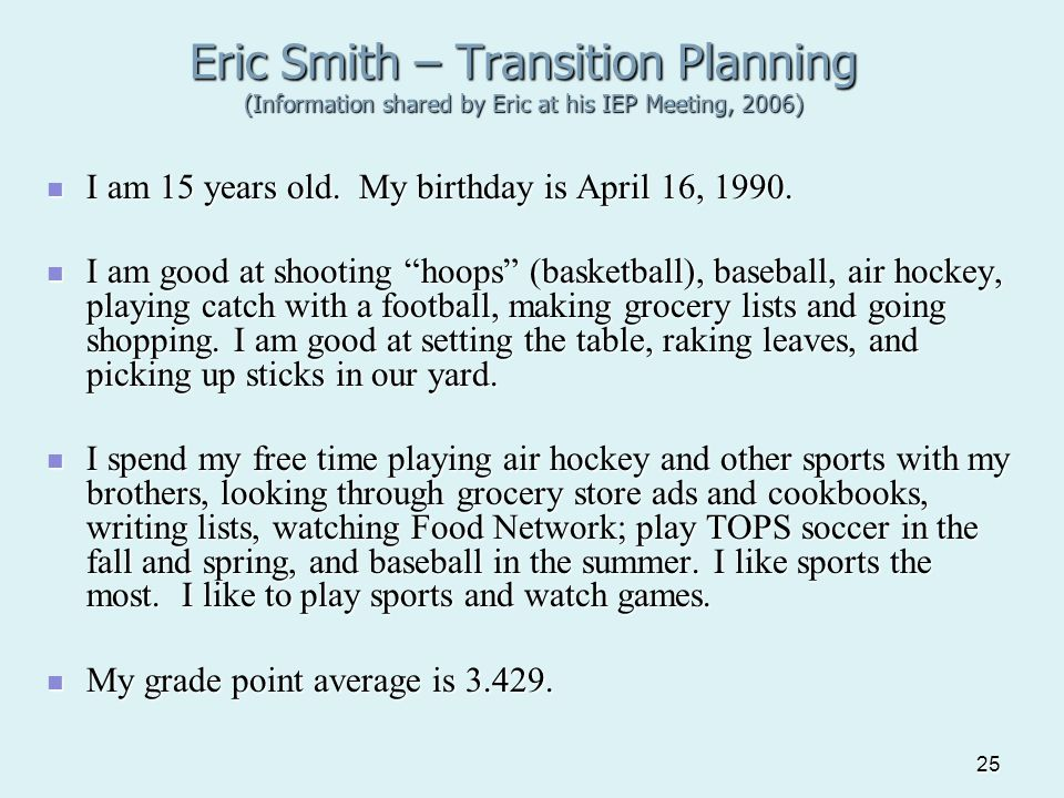 25 Eric Smith – Transition Planning (Information shared by Eric at his IEP Meeting, 2006) I am 15 years old. My birthday is April 16, 1990. I am 15 ye