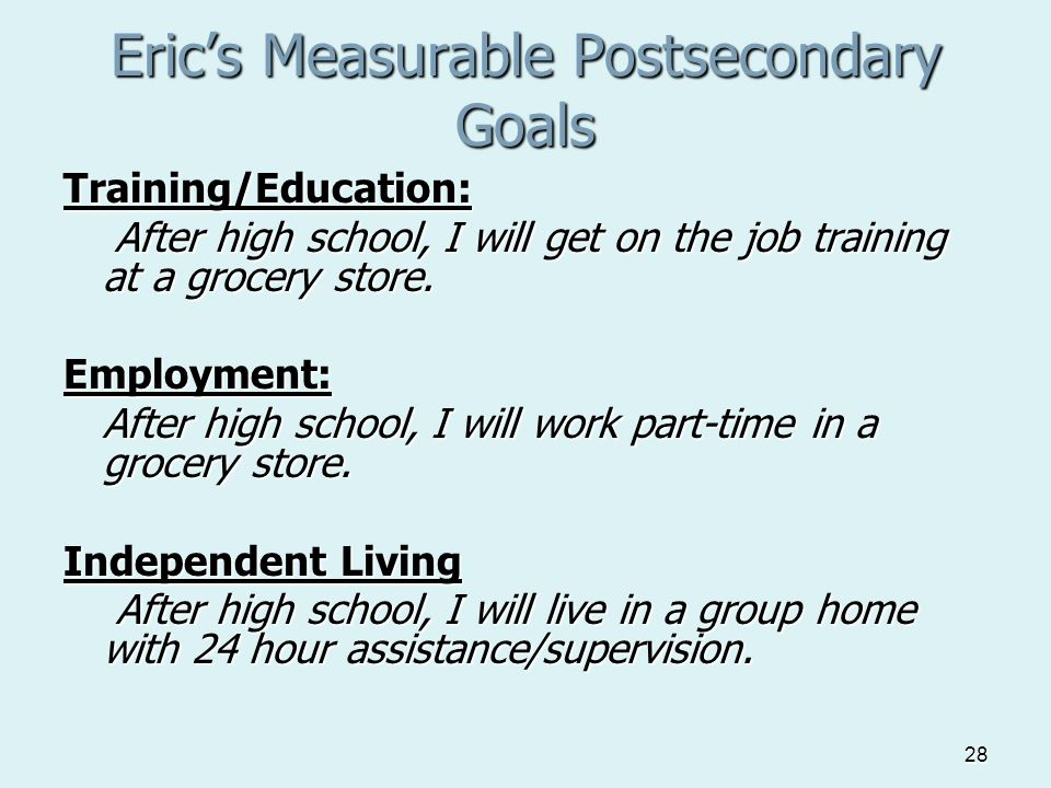 28 Eric's Measurable Postsecondary Goals Training/Education: After high school, I will get on the job training at a grocery store.